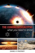 The Coming Apocalypse : What You Need to Know: A Detailed Look at What Jewish, Christian and Muslim Texts Have to Say about End Time Events Wi - Daniel R Pinckney