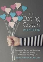 The Dating Coach Workbook : Combining Therapy and Marketing for a Happy, Healthy and Successful Dating Life - MS Rebecca Johnston