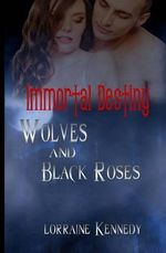 Wolves and Black Roses : Immortal Destiny - Lorraine Kennedy