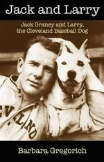 Jack and Larry : Jack Graney and Larry, the Cleveland Baseball Dog - Barbara Gregorich