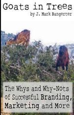 Goats in Trees : The Whys and Why-Nots of Successful Branding, Marketing and More - J Mark Bangerter