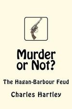 Murder or Not? : The Hagan-Barbour Feud - Charles Hartley