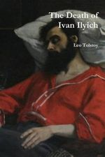The Death of Ivan Ilyich - Count Leo Nikolayevich Tolstoy