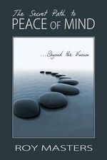The Secret Path to Peace of Mind : Beyond the Known - Roy Masters