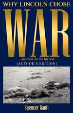 Why Lincoln Chose War and How He Ran His War [Author's Edition] - Spencer Gantt