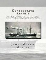 Confederate Kinship : The Life of a Confederate Naval Officer and the Diary of His Confederate Sister - James Morris Morgan