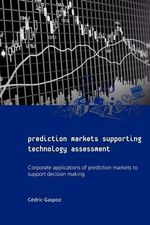 Prediction Markets Supporting Technology Assessment : Corporate Applications of Prediction Markets to Support Decision Making - C Dric Gaspoz