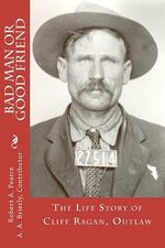 Bad Man or Good Friend : The Life Story of Cliff Ragan, Outlaw - Robert A Pearce Ph D