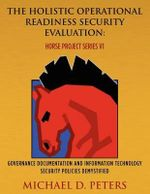The Holistic Operational Readiness Security Evaluation : Horse Project Series: Governance Documentation and Information Technology Security Policies Demystified - MR Michael D Peters