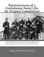Reminiscences of a Confederate Naval Life, an Original Compilation : Including the Cruises of the Confederate States Steamers Sumter and Alabama & Photographs from the American Civil War - John McIntosh Kell