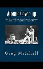 Atomic Cover-Up : Two U.S. Soldiers, Hiroshima & Nagasaki, and the Greatest Movie Never Made - Greg Mitchell