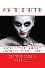 Violence Redeeming : Collected Short Stories 2007 - 2010 - Stephen Donald Huff