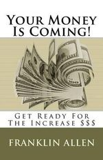 Your Money Is Coming! : Get Ready for the Increase $$$ - MR Franklin Allen Sr