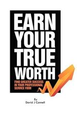 Earn Your True Worth : Find Greater Success in Your Professional Service Firm - MR David J Connell