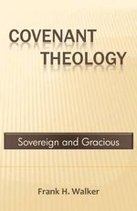 Covenant Theology : Sovereign and Gracious - Frank H Walker