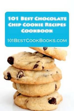 101 Best Chocolate Chip Cookie Recipes Cookbook : Weird, Crazy, Healthy, and Famous Chocolate Chip Cookies That Will Delight Your Friends and Family - Alison Thompson