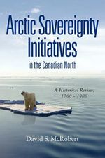 Arctic Sovereignty Initiatives in the Canadian North : A Historical Review, 1700 - 1980 - MR David Stanley McRobert