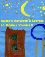 Amber's Artwork & Letters to Mommy Volume 3 - Nicki Naylor