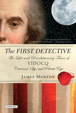 The First Detective : The Life and Revolutionary Times of Vidocq: Criminal, Spy, and Private Eye - James Morton