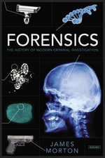 Forensics : The History of Modern Criminal Investigation - James Morton