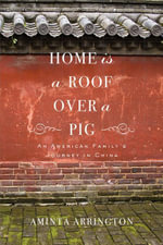 Home is a Roof Over a Pig : An American Family's Journey in China - Aminta Arrington