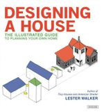 Designing a House : An Illustrated Guide to Planning Your Own Home - Lester Walker