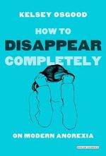How to Disappear Completely : On Modern Anorexia - Kelsey Osgood