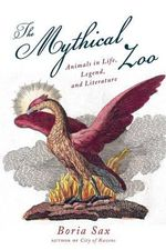 The Mythical Zoo : Animals in Myth, Legend, and Literature - Boria Sax