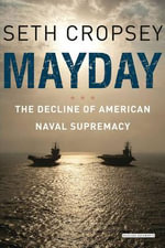Mayday : The Decline of American Naval Supremacy - Seth Cropsey