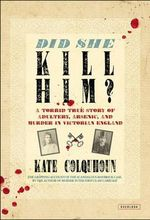 Did She Kill Him? : A Victorian Tale of Deception, Adultery, and Arsenic - Kate Colquhoun