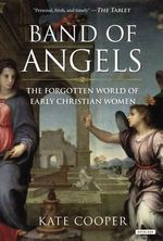 Band of Angels : The Forgotten World of Early Christian Women - Kate Cooper