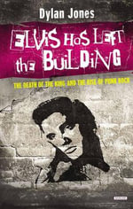 Elvis Has Left the Building : The Death of the King and the Rise of Punk Rock - Dylan Jones