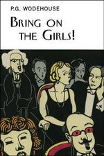 Bring on the Girls : The Improbable Story of Our Life in Musical Comedy, with Pictures to Prove It - P G Wodehouse