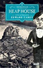 Heap House : The Iremonger Trilogy: Book One - Edward Carey