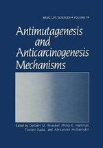 Antimutagenesis and Anticarcinogenesis Mechanisms : Basic Life Sciences - Delbert M. Shankel