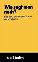Wie Sagt Man Noch? : Sinn- Und Sachverwandte Worter Und Wendungen - Wolfgang Muller