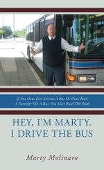 Hey, I'm Marty. I drive the bus : If You Have Ever Driven A Bus Or Have Been A Passenger On A Bus, You Must Read This Book - Marty Molinaro
