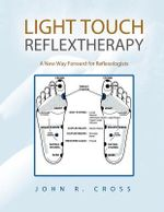 Light Touch Reflextherapy : A New Way Forward for Reflexologists - John R. Cross