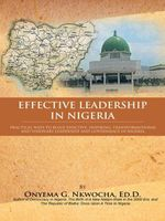 Effective Leadership in Nigeria : Practical Ways to Build Effective, Inspiring, Transformational and Visionary Leadership and Governance in Nigeria - Dr Onyema G. Nkwocha