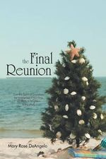 The Final Reunion : Can the Spirit of Christmas Be Awakened in Our Time on Earth to Brighten Every Day? - Mary Rose Deangelo