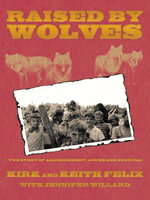 Raised by Wolves : The Story of Abandonment, Abuse and Survival - Kirk and Keith Felix