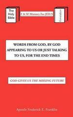 Words from God, by God Appearing to Us or Just Talking to Us, for the End Times : God Gives Us the Missing Future - Apostle Frederick E. Franklin