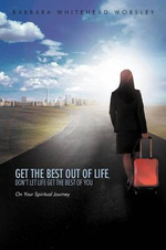 Get the Best Out of Life, Don't Let Life Get the Best of You : On Your Spiritual Journey - Barbara Whitehead Worsley
