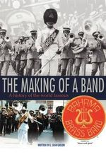 The Making of a Band : A History of the World Famous Bahama Brass Band - G. Sean Gibson