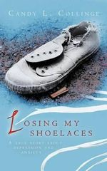 Losing My Shoelaces : A True Story about Depression and Anxiety - Candy L. Collinge