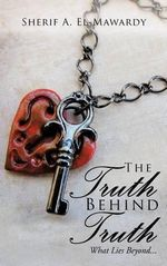 The Truth Behind Truth : What Lies Beyond... - Sherif A. El-Mawardy