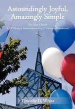 Astoundingly Joyful, Amazingly Simple : The Meta Church: A 21st Century Innovation with a 1st Century Foundation! - Timothy D. White