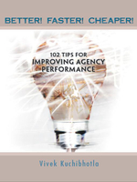 BETTER! FASTER! CHEAPER! : 102 TIPS FOR IMPROVING AGENCY PERFORMANCE - Vivek Kuchibhotla