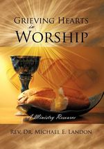 Grieving Hearts in Worship : A Ministry Resource - Rev Dr Michael E. Landon