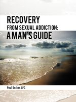 Recovery From Sexual Addiction : A Man's Guide - Paul Becker LPC
